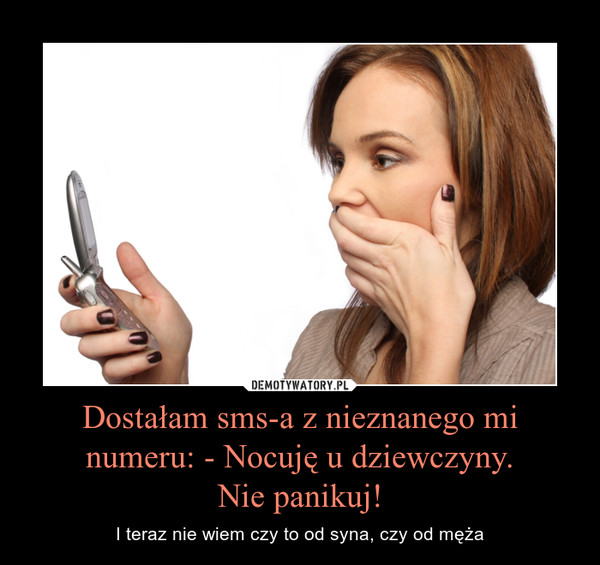 Dostałam sms-a z nieznanego mi numeru: - Nocuję u dziewczyny.Nie panikuj! – I teraz nie wiem czy to od syna, czy od męża