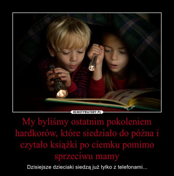 My byliśmy ostatnim pokoleniem hardkorów, które siedziało do późna i czytało książki po ciemku pomimo sprzeciwu mamy – Dzisiejsze dzieciaki siedzą już tylko z telefonami...