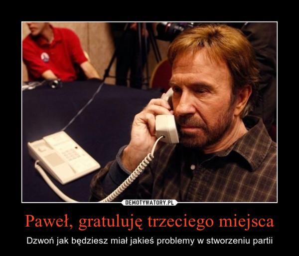 Paweł, gratuluję trzeciego miejsca – Dzwoń jak będziesz miał jakieś problemy w stworzeniu partii