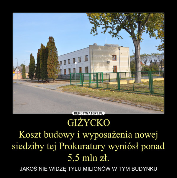 GIŻYCKOKoszt budowy i wyposażenia nowej siedziby tej Prokuratury wyniósł ponad 5,5 mln zł. – JAKOŚ NIE WIDZĘ TYLU MILIONÓW W TYM BUDYNKU