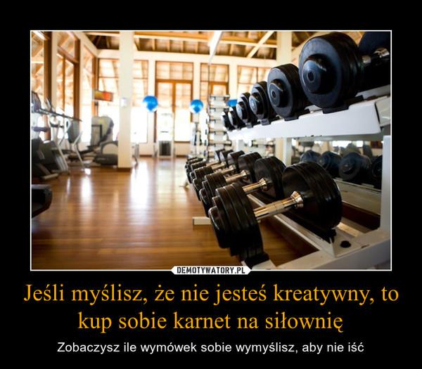 Jeśli myślisz, że nie jesteś kreatywny, to kup sobie karnet na siłownię – Zobaczysz ile wymówek sobie wymyślisz, aby nie iść