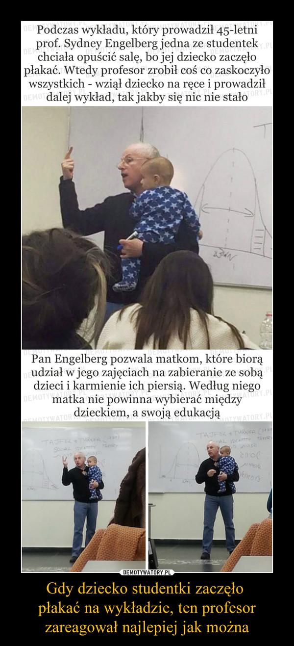 Gdy dziecko studentki zaczęło płakać na wykładzie, ten profesorzareagował najlepiej jak można –  Podczas wykładu, który prowadził 45-letni prof. Sydney Engelberg jedna ze studentek chciała opuścić salę, bo jej dziecko zaczęło płakać. Wtedy profesor zrobił coś co zaskoczyło wszystkich - wziął dziecko na ręce i prowadził dalej wykład, tak jakby się nic nie stałoPan Engelberg pozwala matkom, które biorą udział w jego zajęciach na zabieranie ze sobą dzieci i karmienie ich piersią. Według niego matka nie powinna wybierać między dzieckiem, a swoją edukacją