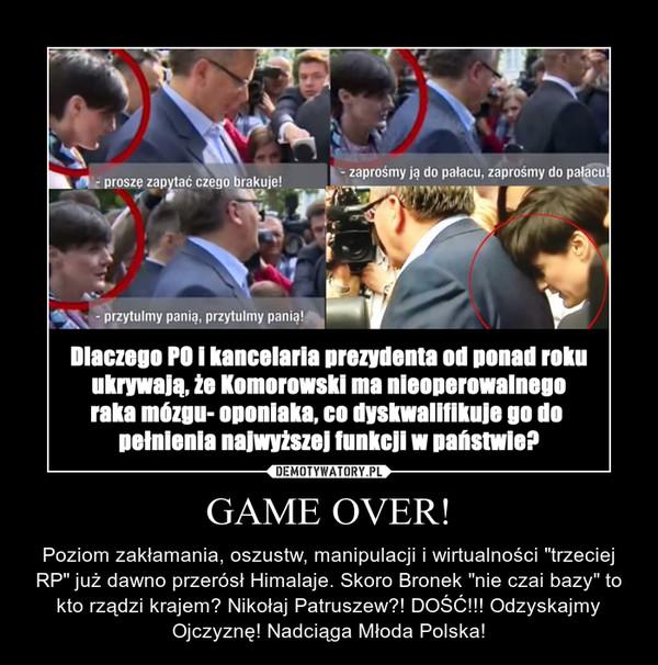 """GAME OVER! – Poziom zakłamania, oszustw, manipulacji i wirtualności """"trzeciej RP"""" już dawno przerósł Himalaje. Skoro Bronek """"nie czai bazy"""" to kto rządzi krajem? Nikołaj Patruszew?! DOŚĆ!!! Odzyskajmy Ojczyznę! Nadciąga Młoda Polska!"""