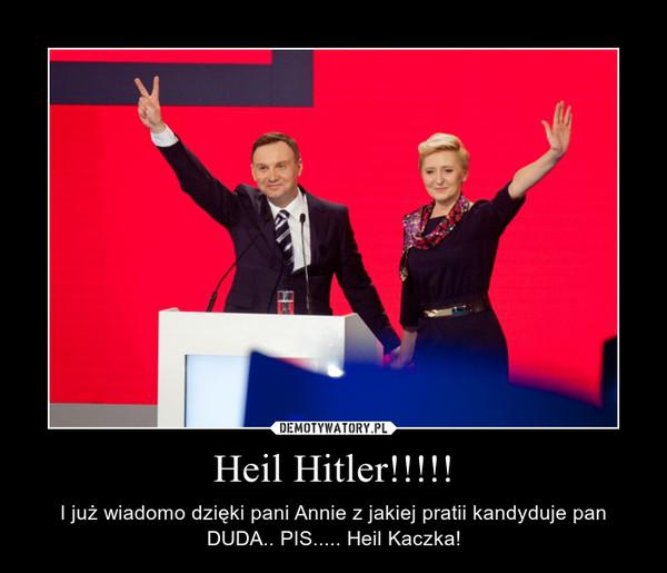 Heil Hitler!!!!! – I już wiadomo dzięki pani Annie z jakiej pratii kandyduje pan DUDA.. PIS..... Heil Kaczka!