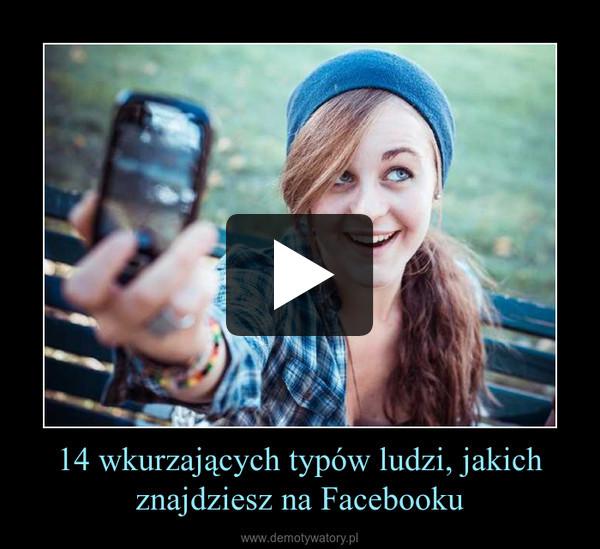 14 wkurzających typów ludzi, jakich znajdziesz na Facebooku –