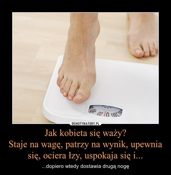 Jak kobieta się waży?Staje na wagę, patrzy na wynik, upewnia się, ociera łzy, uspokaja się i... – ...dopiero wtedy dostawia drugą nogę