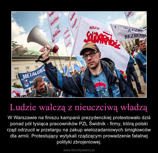 Ludzie walczą z nieuczciwą władzą – W Warszawie na finiszu kampanii prezydenckiej protestowało dziś ponad pół tysiąca pracowników PZL Świdnik - firmy, którą polski rząd odrzucił w przetargu na zakup wielozadaniowych śmigłowców dla armii. Protestujący wytykali rządzącym prowadzenie fatalnej polityki zbrojeniowej.
