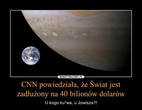 CNN powiedziała, że Świat jest zadłużony na 40 bilionów dolarów