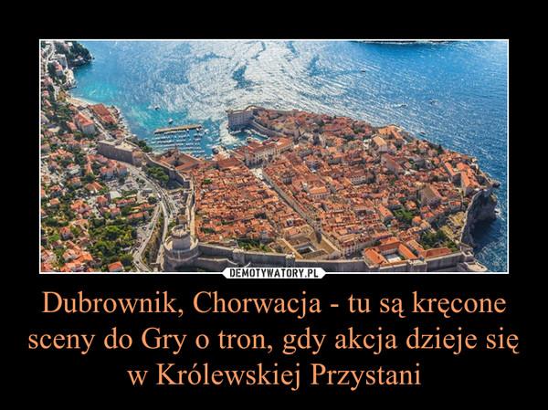 Dubrownik, Chorwacja - tu są kręcone sceny do Gry o tron, gdy akcja dzieje się w Królewskiej Przystani –