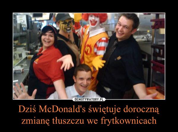 Dziś McDonald's świętuje doroczną zmianę tłuszczu we frytkownicach –