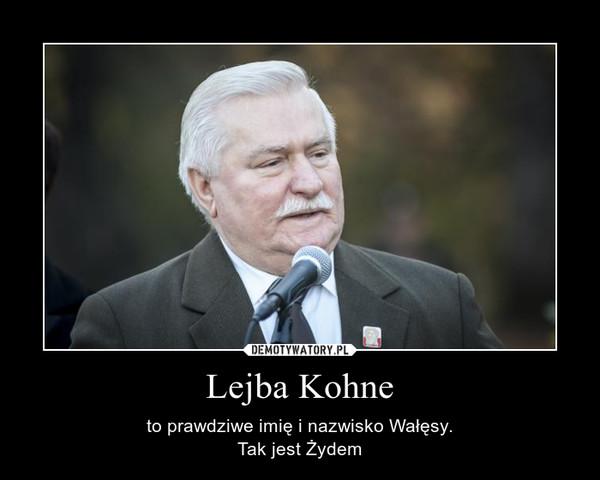 Lejba Kohne – to prawdziwe imię i nazwisko Wałęsy.Tak jest Żydem