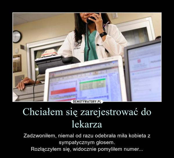 Chciałem się zarejestrować do lekarza – Zadzwoniłem, niemal od razu odebrała miła kobieta z sympatycznym głosem.Rozłączyłem się, widocznie pomyliłem numer...