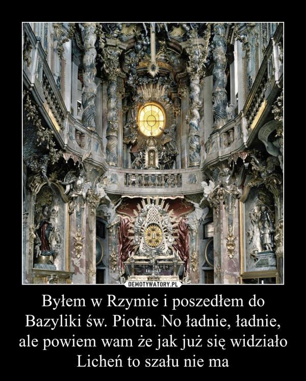 Byłem w Rzymie i poszedłem do Bazyliki św. Piotra. No ładnie, ładnie, ale powiem wam że jak już się widziało Licheń to szału nie ma –