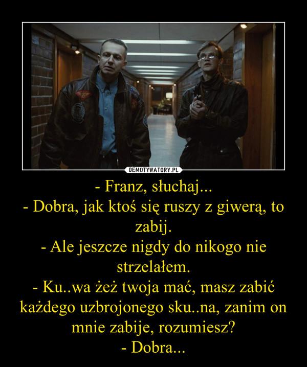 - Franz, słuchaj...- Dobra, jak ktoś się ruszy z giwerą, to zabij.- Ale jeszcze nigdy do nikogo nie strzelałem.- Ku..wa żeż twoja mać, masz zabić każdego uzbrojonego sku..na, zanim on mnie zabije, rozumiesz?- Dobra... –