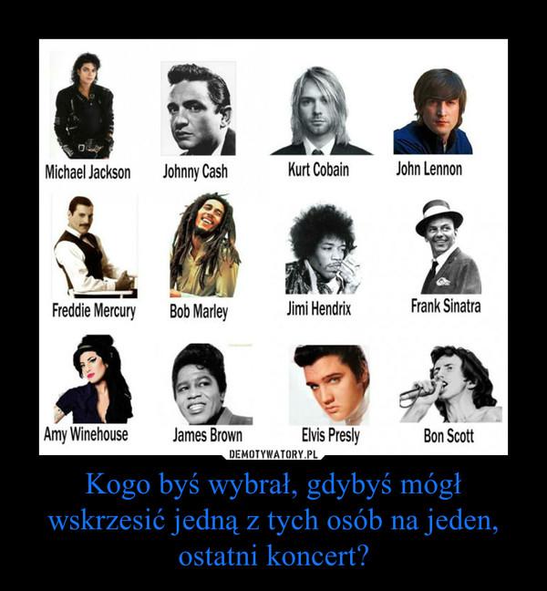 Kogo byś wybrał, gdybyś mógł wskrzesić jedną z tych osób na jeden, ostatni koncert? –