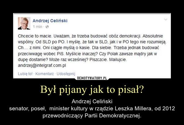 Był pijany jak to pisał? – Andrzej Celińskisenator, poseł,  minister kultury w rządzie Leszka Millera, od 2012 przewodniczący Partii Demokratycznej.