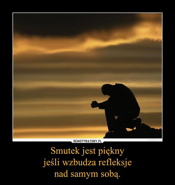 Smutek jest pięknyjeśli wzbudza refleksjenad samym sobą. –