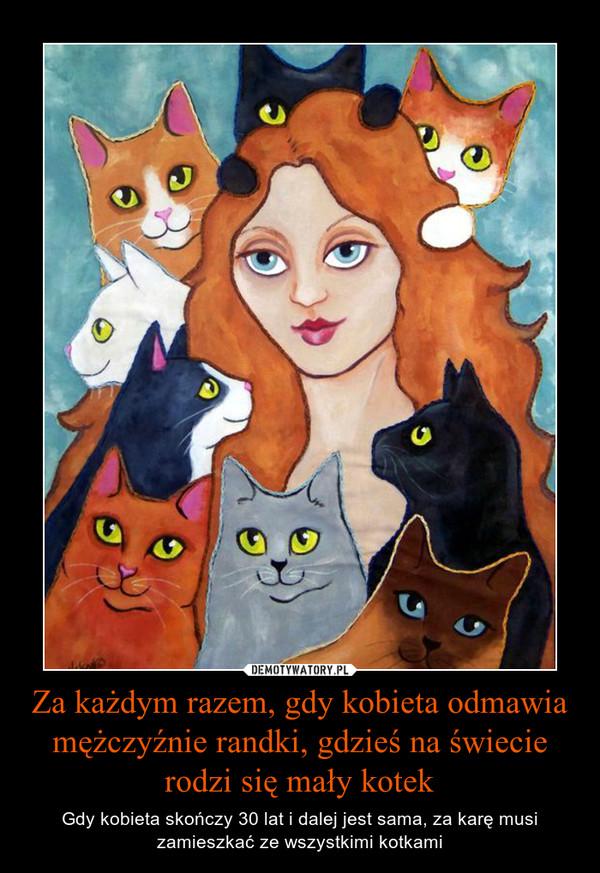 Za każdym razem, gdy kobieta odmawia mężczyźnie randki, gdzieś na świecie rodzi się mały kotek – Gdy kobieta skończy 30 lat i dalej jest sama, za karę musi zamieszkać ze wszystkimi kotkami