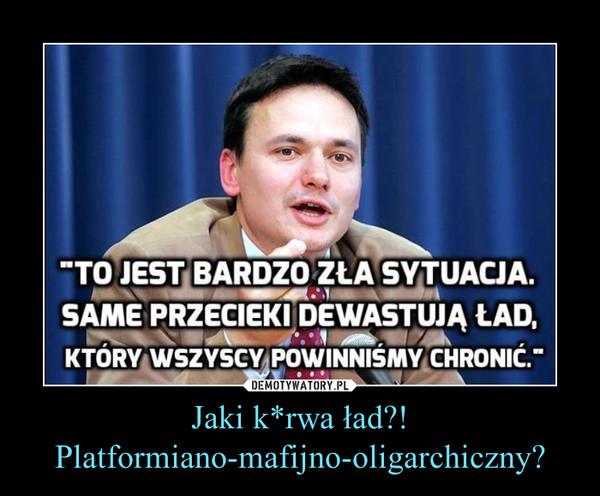 Jaki k*rwa ład?!Platformiano-mafijno-oligarchiczny? –