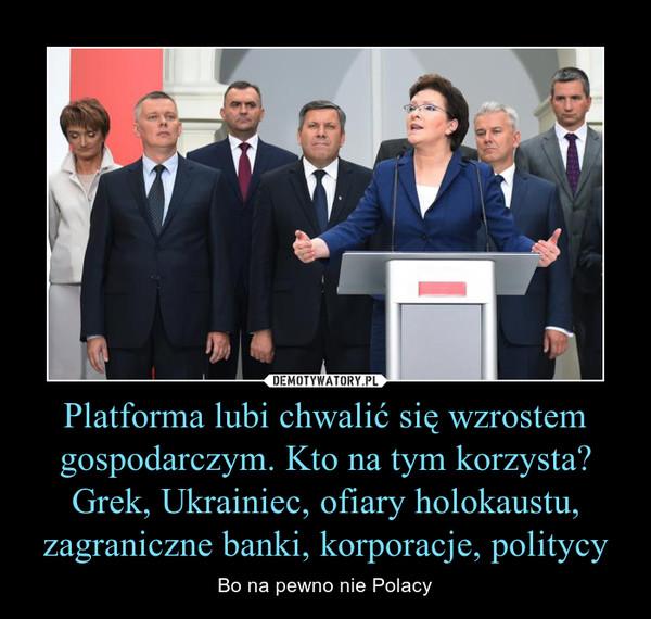 Platforma lubi chwalić się wzrostem gospodarczym. Kto na tym korzysta?Grek, Ukrainiec, ofiary holokaustu, zagraniczne banki, korporacje, politycy – Bo na pewno nie Polacy