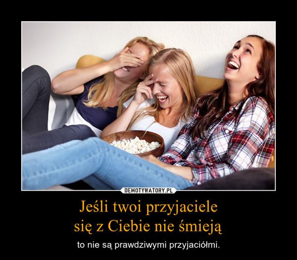 Jeśli twoi przyjacielesię z Ciebie nie śmieją – to nie są prawdziwymi przyjaciółmi.