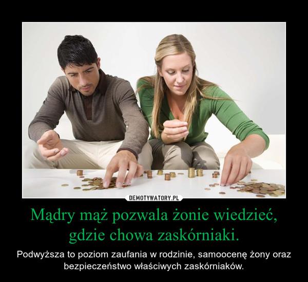 Mądry mąż pozwala żonie wiedzieć, gdzie chowa zaskórniaki. – Podwyższa to poziom zaufania w rodzinie, samoocenę żony oraz bezpieczeństwo właściwych zaskórniaków.