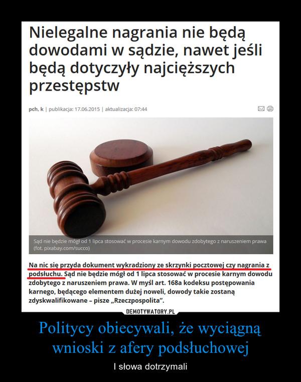 """Politycy obiecywali, że wyciągną wnioski z afery podsłuchowej – I słowa dotrzymali Nielegalne nagrania nie będą dowodami w sądzie, nawet jeśli będą dotyczyły najcięższych przestępstwpch, k publikacja: 17.06.2015 aktualizacja: 07:44wyślijdrukuj Sąd nie będzie mógł od 1 lipca stosować w procesie karnym dowodu zdobytego z naruszeniem prawa (fot. pixabay.com/succo) Na nic się przyda dokument wykradziony ze skrzynki pocztowej czy nagrania z podsłuchu. Sąd nie będzie mógł od 1 lipca stosować w procesie karnym dowodu zdobytego z naruszeniem prawa. W myśl art. 168a kodeksu postępowania karnego, będącego elementem dużej noweli, dowody takie zostaną zdyskwalifikowane – pisze """"Rzeczpospolita"""". Afera podsłuchowa? """"Wprost"""": nagrania kompromitują politykówTo nowość w Polsce, ale nie np. w USA, gdzie zakazane są wszelkie nielegalnie zdobyte dowody. Zdaniem Rzeczpospolitej nowy przepis nie tylko utrudni ściganie przestępców, prowadzenie procesów i śledztw, ale też odbierze wartość ostatnio ujawnionym nagraniom rozmów polityków. Redaktorzy gazety podkreślają, że są one np. podstawą śledztwa w sprawie Mennicy, a więc wątku zakusów władzy na wpływanie na prezesa tej spółki, o czym mówił były minister Bartłomiej Sienkiewicz w rozmowie z prezesem NBP. By nagrania te nie straciły wartości, prokuratura musiałaby wnieść akt oskarżenia przed 1 lipca br. co się nierealne."""