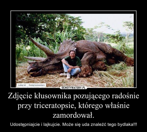 Zdjęcie kłusownika pozującego radośnie przy triceratopsie, którego właśnie zamordował. – Udostępniajcie i lajkujcie. Może się uda znaleźć tego bydlaka!!!