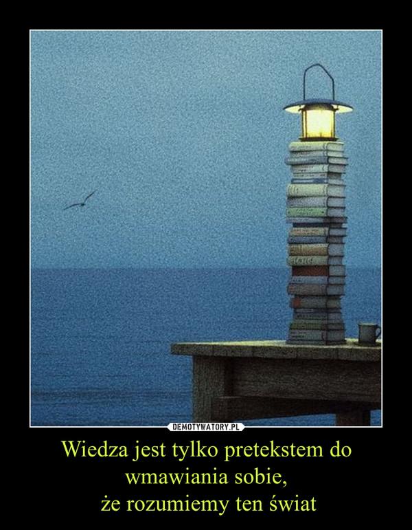 Wiedza jest tylko pretekstem do wmawiania sobie, że rozumiemy ten świat –