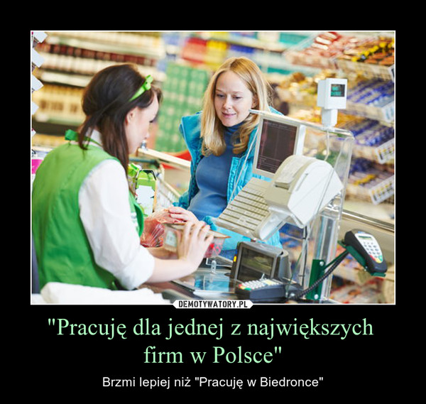 """""""Pracuję dla jednej z największych firm w Polsce"""" – Brzmi lepiej niż """"Pracuję w Biedronce"""""""