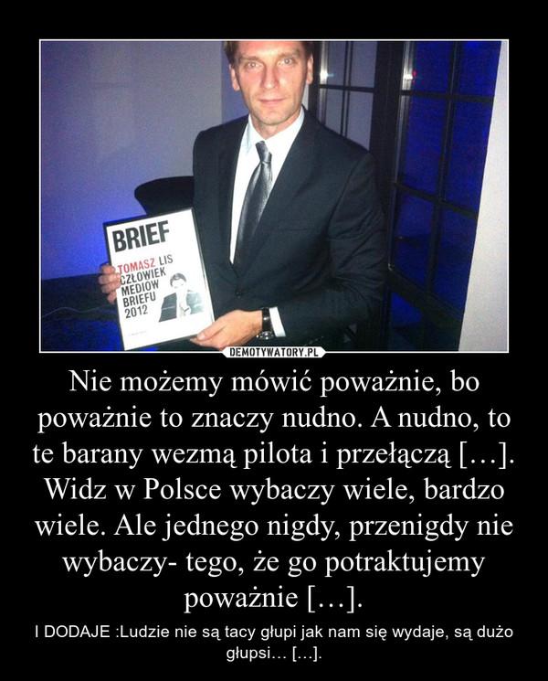 Nie możemy mówić poważnie, bo poważnie to znaczy nudno. A nudno, to te barany wezmą pilota i przełączą […]. Widz w Polsce wybaczy wiele, bardzo wiele. Ale jednego nigdy, przenigdy nie wybaczy- tego, że go potraktujemy poważnie […]. – I DODAJE :Ludzie nie są tacy głupi jak nam się wydaje, są dużo głupsi… […].