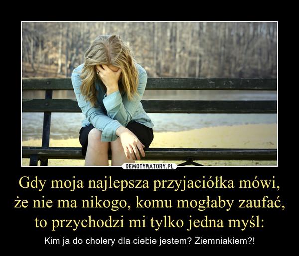 Gdy moja najlepsza przyjaciółka mówi, że nie ma nikogo, komu mogłaby zaufać, to przychodzi mi tylko jedna myśl: – Kim ja do cholery dla ciebie jestem? Ziemniakiem?!