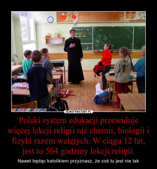 Polski system edukacji przewiduje więcej lekcji religii niż chemii, biologii i fizyki razem wziętych. W ciągu 12 lat, jest to 564 godziny lekcji religii. – Nawet będąc katolikiem przyznasz, że coś tu jest nie tak