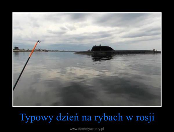 Typowy dzień na rybach w rosji –