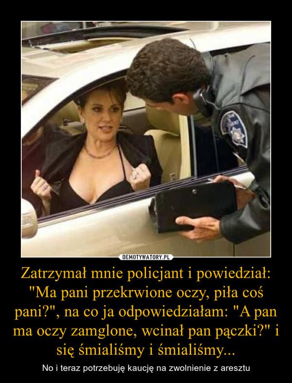 """Zatrzymał mnie policjant i powiedział: """"Ma pani przekrwione oczy, piła coś pani?"""", na co ja odpowiedziałam: """"A pan ma oczy zamglone, wcinał pan pączki?"""" i się śmialiśmy i śmialiśmy... – No i teraz potrzebuję kaucję na zwolnienie z aresztu"""