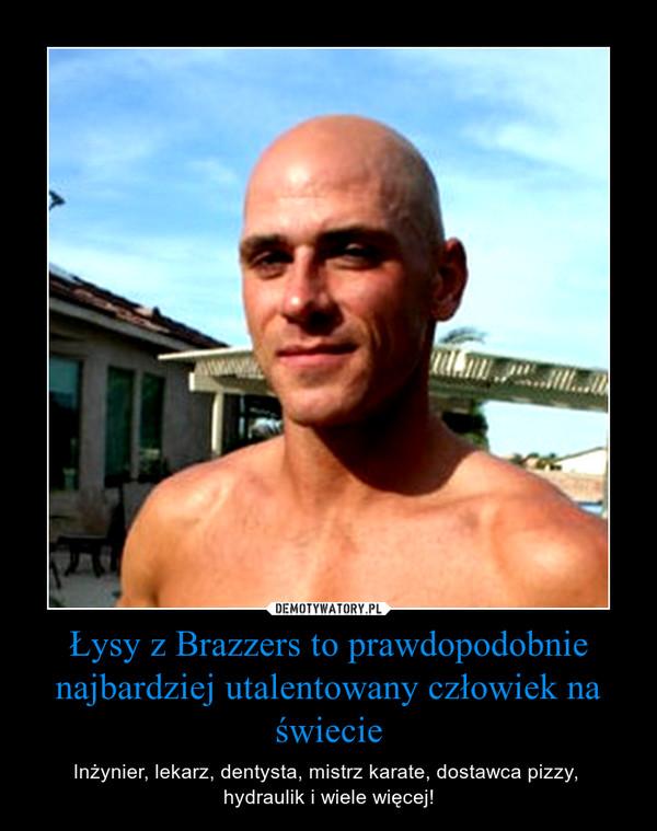 Łysy z Brazzers to prawdopodobnie najbardziej utalentowany człowiek na świecie – Inżynier, lekarz, dentysta, mistrz karate, dostawca pizzy, hydraulik i wiele więcej!