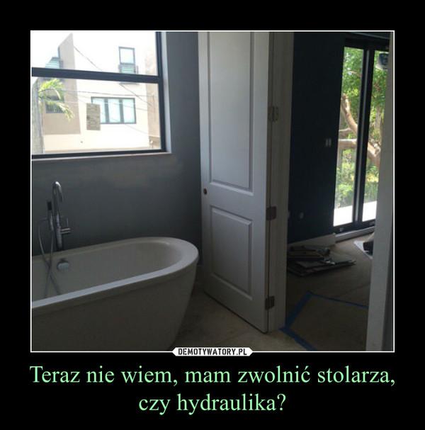 Teraz nie wiem, mam zwolnić stolarza, czy hydraulika? –