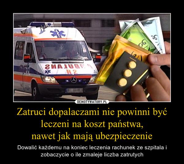 Zatruci dopalaczami nie powinni być leczeni na koszt państwa, nawet jak mają ubezpieczenie – Dowalić każdemu na koniec leczenia rachunek ze szpitala i zobaczycie o ile zmaleje liczba zatrutych