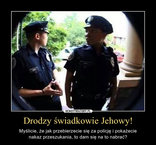Drodzy świadkowie Jehowy! – Myślicie, że jak przebierzecie się za policję i pokażecienakaz przeszukania, to dam się na to nabrać?