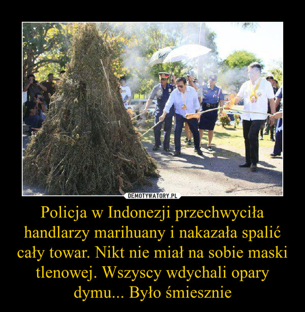 Policja w Indonezji przechwyciła handlarzy marihuany i nakazała spalić cały towar. Nikt nie miał na sobie maski tlenowej. Wszyscy wdychali opary dymu... Było śmiesznie –