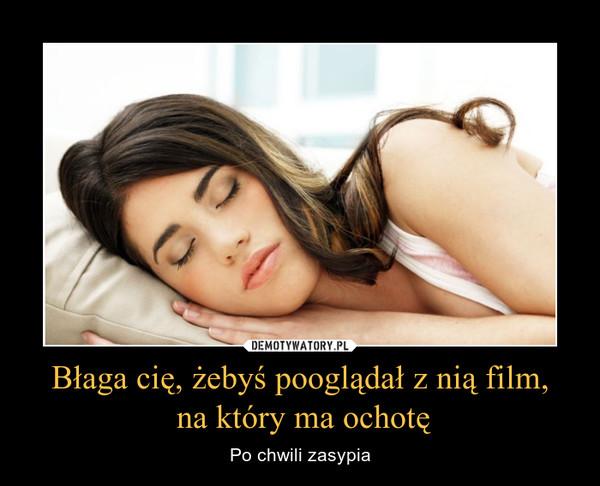 Błaga cię, żebyś pooglądał z nią film, na który ma ochotę – Po chwili zasypia