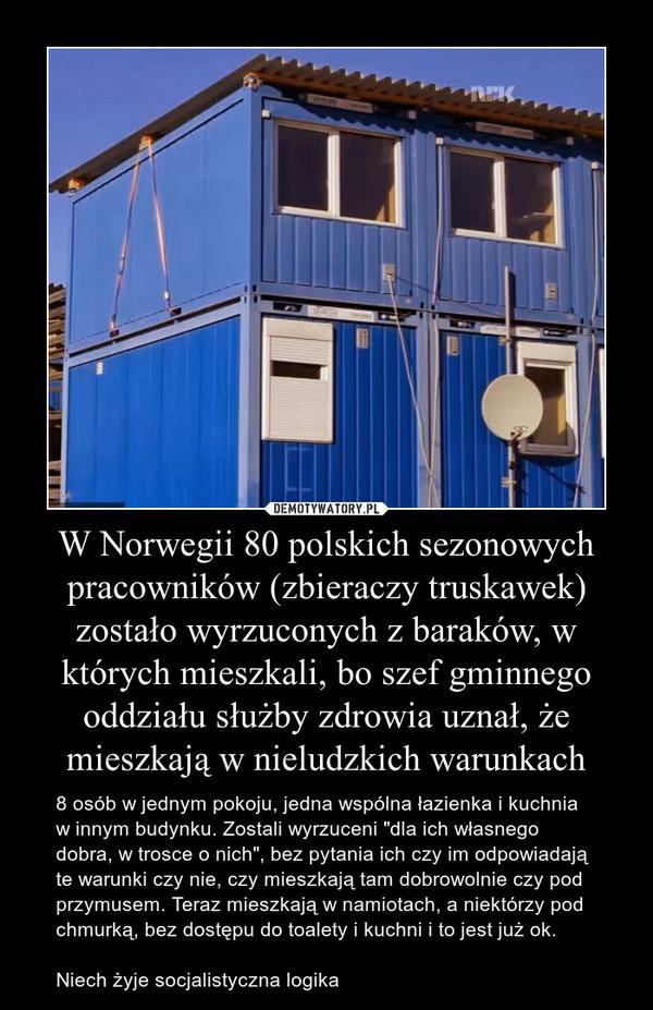 """W Norwegii 80 polskich sezonowych pracowników (zbieraczy truskawek) zostało wyrzuconych z baraków, w których mieszkali, bo szef gminnego oddziału służby zdrowia uznał, że mieszkają w nieludzkich warunkach – 8 osób w jednym pokoju, jedna wspólna łazienka i kuchnia w innym budynku. Zostali wyrzuceni """"dla ich własnego dobra, w trosce o nich"""", bez pytania ich czy im odpowiadają te warunki czy nie, czy mieszkają tam dobrowolnie czy pod przymusem. Teraz mieszkają w namiotach, a niektórzy pod chmurką, bez dostępu do toalety i kuchni i to jest już ok. Niech żyje socjalistyczna logika"""