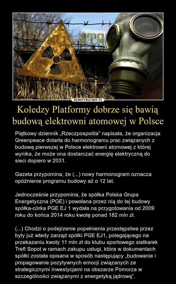 """Koledzy Platformy dobrze się bawią budową elektrowni atomowej w Polsce – Piątkowy dziennik """"Rzeczpospolita"""" napisała, że organizacja Greenpeace dotarła do harmonogramu prac związanych z budową pierwszej w Polsce elektrowni atomowej z której wynika, że może ona dostarczać energię elektryczną do sieci dopiero w 2031.Gazeta przypomina, że (...) nowy harmonogram oznacza opóźnienie programu budowy aż o 12 lat.Jednocześnie przypomina, że spółka Polska Grupa Energetyczna (PGE) i powołana przez nią do tej budowy spółka-córka PGE EJ 1 wydała na przygotowania od 2009 roku do końca 2014 roku kwotę ponad 182 mln zł.(...) Chodzi o podejrzenie popełnienia przestępstwa przez były już wtedy zarząd spółki PGE EJ1, polegającego na przekazaniu kwoty 11 mln zł do klubu sportowego siatkarek Trefl Sopot w ramach zakupu usługi, która w dokumentach spółki została opisana w sposób następujący """"budowanie i propagowanie pozytywnych emocji związanych ze strategicznymi inwestycjami na obszarze Pomorza w szczególności związanymi z energetyką jądrową""""."""