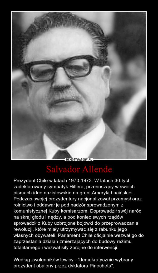 """Salvador Allende – Prezydent Chile w latach 1970-1973. W latach 30-tych zadeklarowany sympatyk Hitlera, przenoszący w swoich pismach idee nazistowskie na grunt Ameryki Łacińskiej. Podczas swojej prezydentury nacjonalizował przemysł oraz rolnictwo i oddawał je pod nadzór sprowadzonym z komunistycznej Kuby komisarzom. Doprowadził swój naród na skraj głodu i nędzy, a pod koniec swych rządów sprowadził z Kuby uzbrojone bojówki do przeprowadzania rewolucji, które miały utrzymywac się z rabunku jego własnych obywateli. Parlament Chile oficjalnie wezwał go do zaprzestania działań zmierzających do budowy reżimu totalitarnego i wezwał siły zbrojne do interwencji.Według zwolenników lewicy - """"demokratycznie wybrany prezydent obalony przez dyktatora Pinocheta""""."""