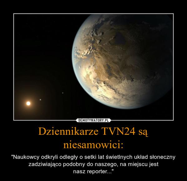 """Dziennikarze TVN24 są niesamowici: – """"Naukowcy odkryli odległy o setki lat świetlnych układ słoneczny zadziwiająco podobny do naszego, na miejscu jestnasz reporter..."""""""