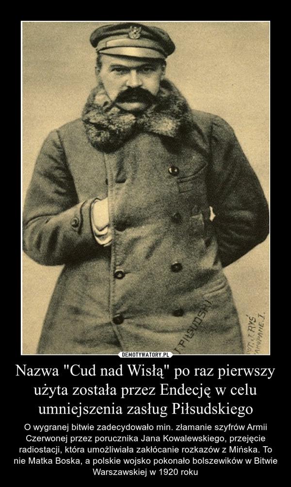 """Nazwa """"Cud nad Wisłą"""" po raz pierwszy użyta została przez Endecję w celu umniejszenia zasług Piłsudskiego – O wygranej bitwie zadecydowało min. złamanie szyfrów Armii Czerwonej przez porucznika Jana Kowalewskiego, przejęcie radiostacji, która umożliwiała zakłócanie rozkazów z Mińska. To nie Matka Boska, a polskie wojsko pokonało bolszewików w Bitwie Warszawskiej w 1920 roku"""