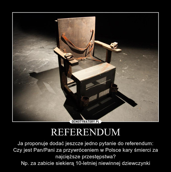 REFERENDUM – Ja proponuje dodać jeszcze jedno pytanie do referendum:Czy jest Pan/Pani za przywróceniem w Polsce kary śmierci za najcięższe przestępstwa?Np. za zabicie siekierą 10-letniej niewinnej dziewczynki