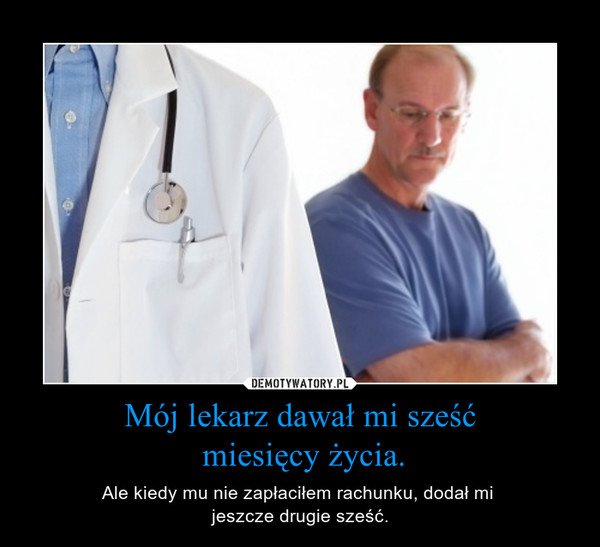 Mój lekarz dawał mi sześć miesięcy życia. – Ale kiedy mu nie zapłaciłem rachunku, dodał mi jeszcze drugie sześć.