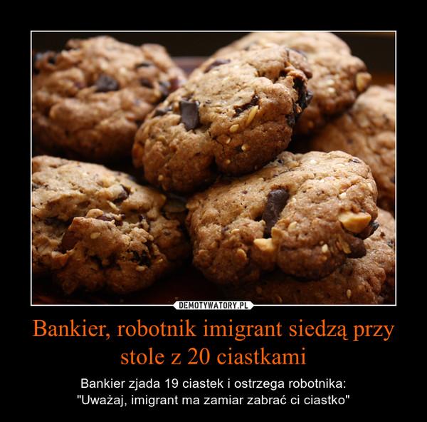 """Bankier, robotnik imigrant siedzą przy stole z 20 ciastkami – Bankier zjada 19 ciastek i ostrzega robotnika:""""Uważaj, imigrant ma zamiar zabrać ci ciastko"""""""