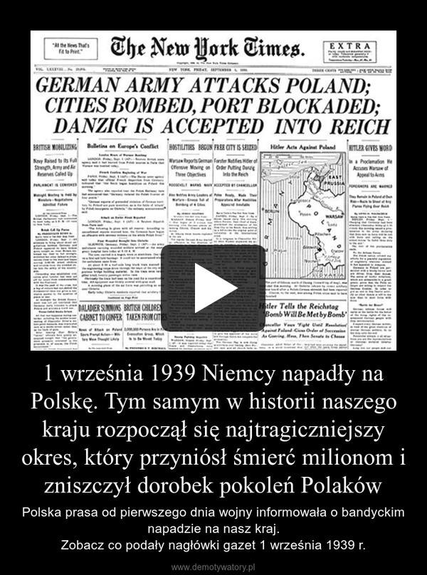 1 września 1939 Niemcy napadły na Polskę. Tym samym w historii naszego kraju rozpoczął się najtragiczniejszy okres, który przyniósł śmierć milionom i zniszczył dorobek pokoleń Polaków – Polska prasa od pierwszego dnia wojny informowała o bandyckim napadzie na nasz kraj. Zobacz co podały nagłówki gazet 1 września 1939 r.
